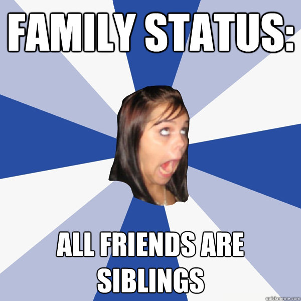 family status all friends are siblings - Annoying Facebook Girl