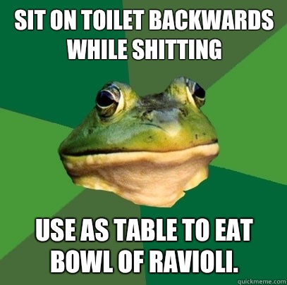 Sit on toilet backwards while shitting Use as table to eat b - Foul Bachelor Frog