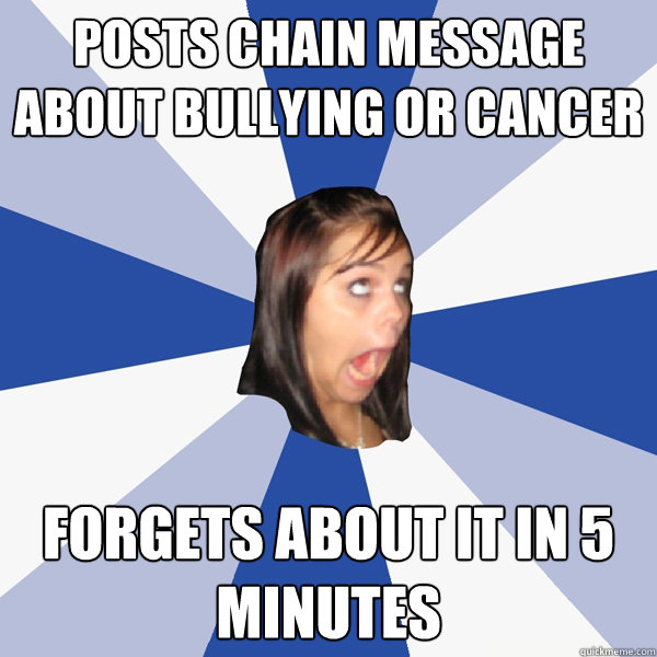 posts chain message about bullying or cancer forgets about i - Annoying Facebook Girl