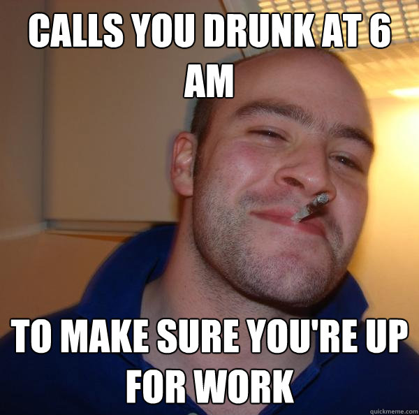 calls you drunk at 6 am to make sure youre up for work - Good Guy Greg
