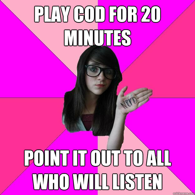 play cod for 20 minutes point it out to all who will listen - Idiot Nerd Girl