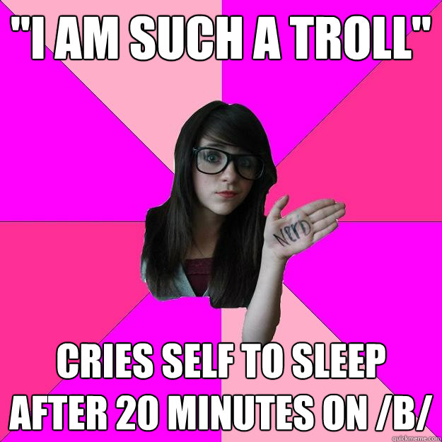 i am such a troll cries self to sleep after 20 minutes on  - Idiot Nerd Girl