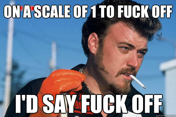 on a scale of 1 to fuck off id say fuck off  - Ricky Trailer Park Boys