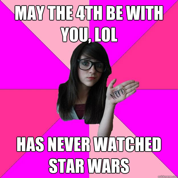 may the 4th be with you lol has never watched star wars - Idiot Nerd Girl