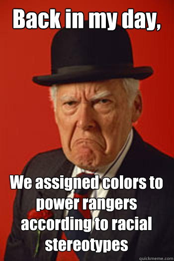 back in my day we assigned colors to power rangers accordin - Pissed old guy