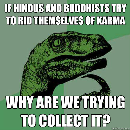 if hindus and buddhists try to rid themselves of karma why a - Philosoraptor