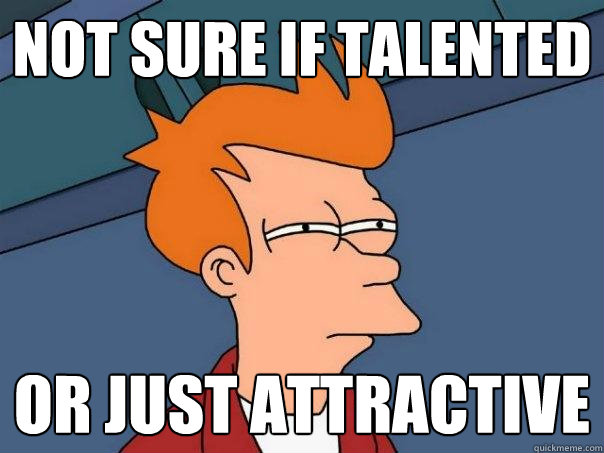 not sure if talented or just attractive - Futurama Fry