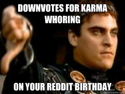 downvotes for karma whoring on your reddit birthday - Downvoting Roman