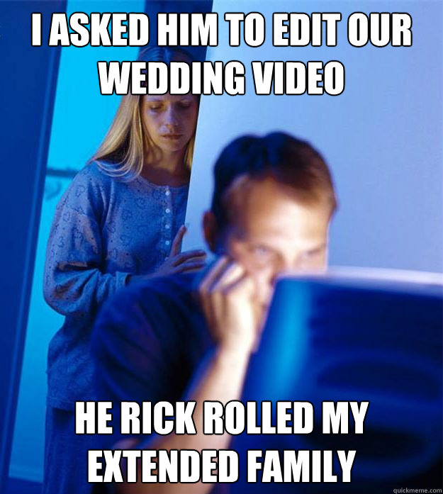 i asked him to edit our wedding video he rick rolled my exte - Redditors Wife