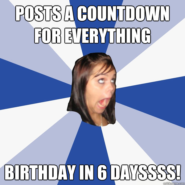 posts a countdown for everything birthday in 6 dayssss - Annoying Facebook Girl
