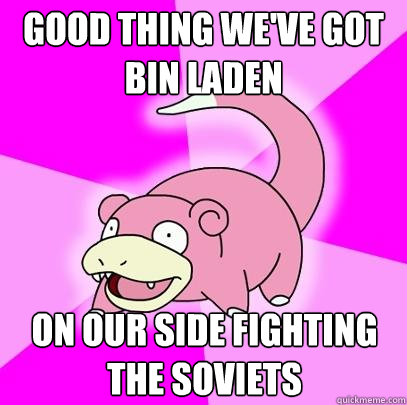 good thing weve got bin laden on our side fighting the sovi - Slowpoke
