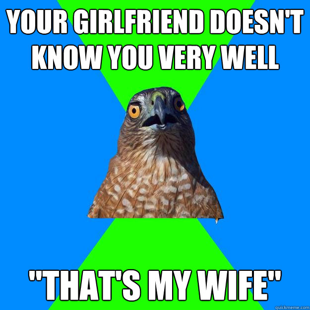 your girlfriend doesnt know you very well thats my wife - Hawkward