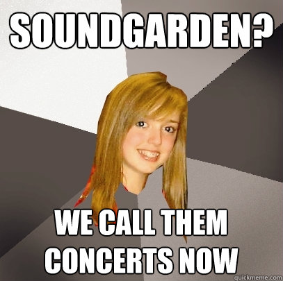 soundgarden we call them concerts now - Musically Oblivious 8th Grader