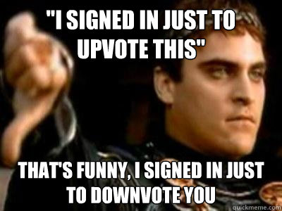i signed in just to upvote this thats funny i signed in  - Downvoting Roman