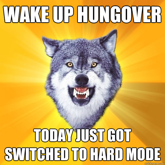 wake up hungover today just got switched to hard mode - Courage Wolf