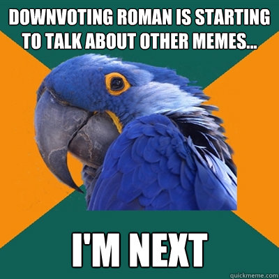 downvoting roman is starting to talk about other memes i - Paranoid Parrot
