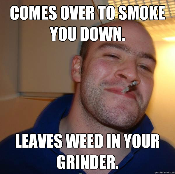 comes over to smoke you down leaves weed in your grinder - Good Guy Greg 