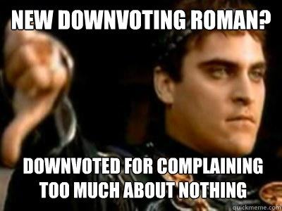 new downvoting roman downvoted for complaining too much abo - Downvoting Roman