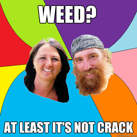 weed at least its not crack - Overly Permissive Hippie Parents
