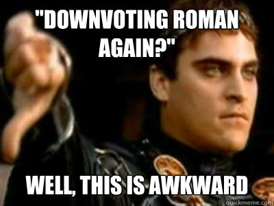downvoting roman again well this is awkward - Downvoting Roman