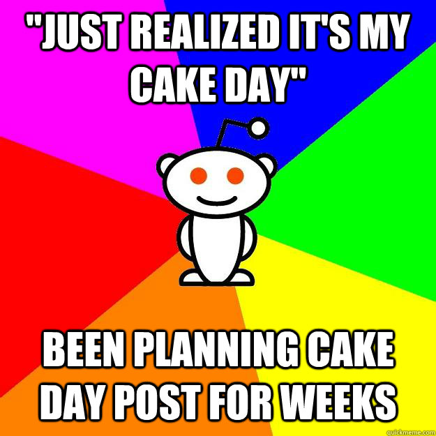 just realized its my cake day been planning cake day post - Reddit Alien