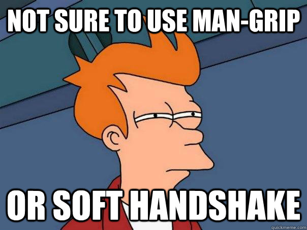 not sure to use mangrip or soft handshake - Futurama Fry