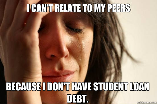 i cant relate to my peers because i dont have student loan - First World Problems