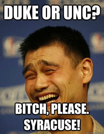 duke or unc bitch please syracuse - Yao Ming
