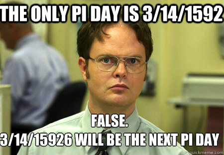 the only pi day is 3141592 false 31415926 will be the n - Schrute