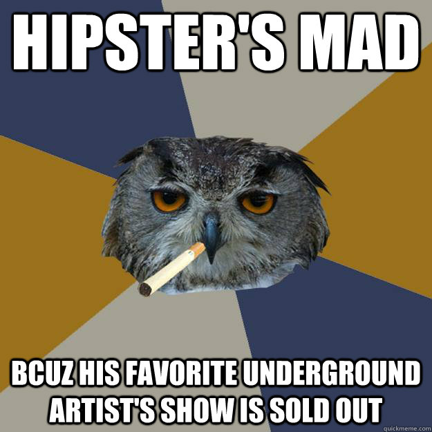 hipsters mad bcuz his favorite underground artists show is - Art Student Owl