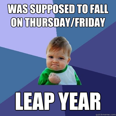 was supposed to fall on thursdayfriday leap year - Success Kid