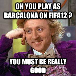 oh you play as barcalona on fifa12 you must be really good - Condescending