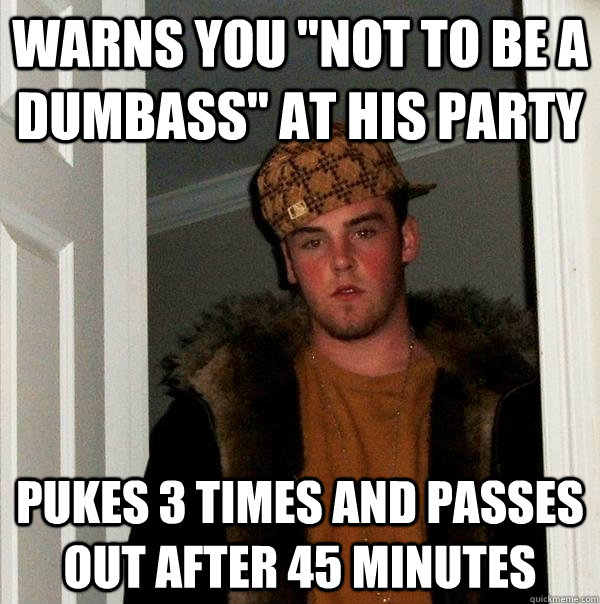 warns you not to be a dumbass at his party pukes 3 times a - Scumbag Steve