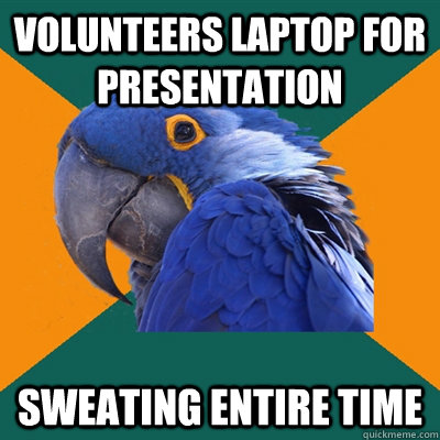 volunteers laptop for presentation sweating entire time - Paranoid Parrot