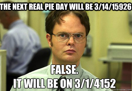 the next real pie day will be 31415926 false it will be o - Schrute