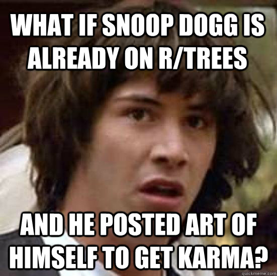 what if snoop dogg is already on rtrees and he posted art o - conspiracy keanu