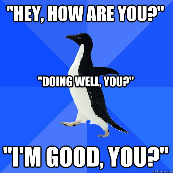 hey how are you im good you doing well you - Socially Awkward Penguin