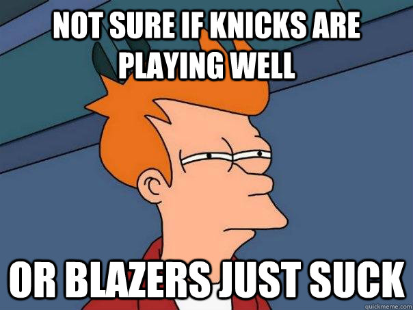 not sure if knicks are playing well or blazers just suck - Futurama Fry