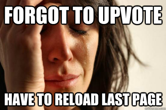 forgot to upvote have to reload last page - First World Problems