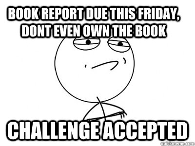 book report due this friday dont even own the book challeng - Challenge Accepted
