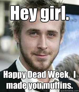 hey girl happy dead week i made you muffins - Ryan gosling