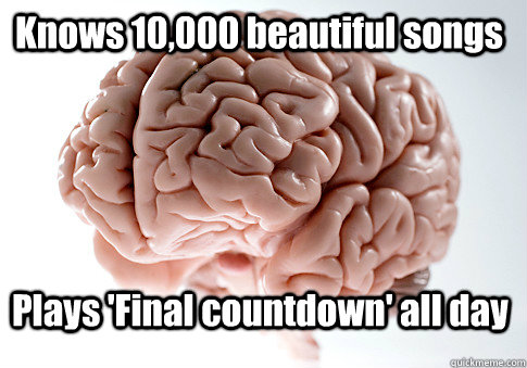 knows 10000 beautiful songs plays final countdown all day - Scumbag Brain