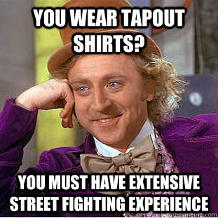 you wear tapout shirts you must have extensive street fight - Condescending Wonka