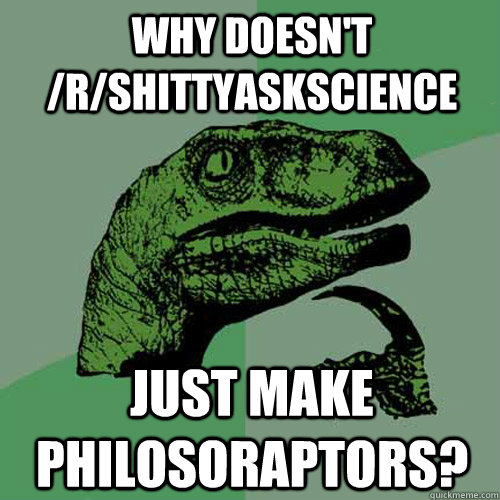 why doesnt rshittyaskscience just make philosoraptors - Philosoraptor