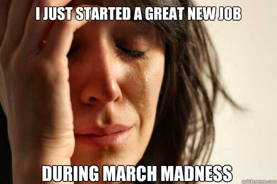 i just started a great new job during march madness - First World Problems