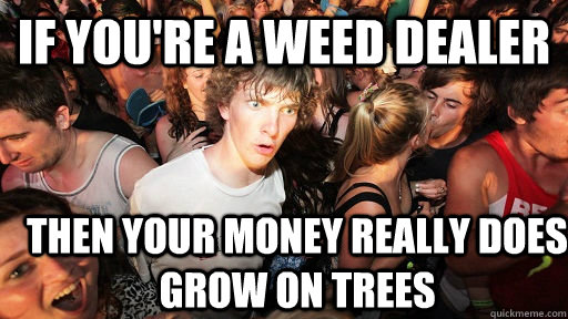 if youre a weed dealer then your money really does grow on  - Sudden Clarity Clarence