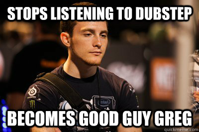 stops listening to dubstep becomes good guy greg - Idra