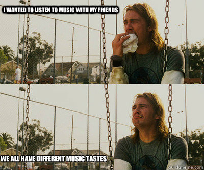 i wanted to listen to music with my friends we all have diff - First World Stoner Problems