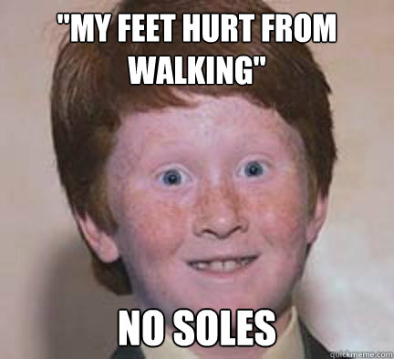 my feet hurt from walking no soles - Over Confident Ginger