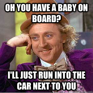 oh you have a baby on board ill just run into the car next - Condescending Wonka